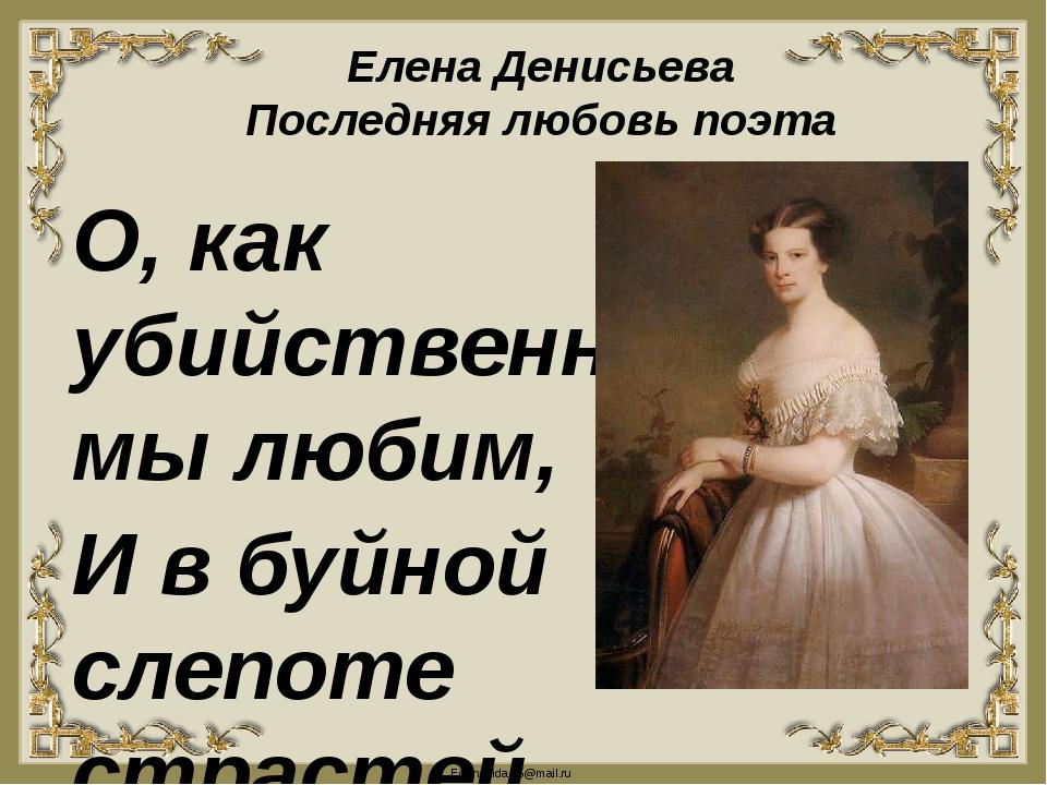 Елена Денисьева Последняя любовь поэта О, как убийственно мы любим, И в буйно...