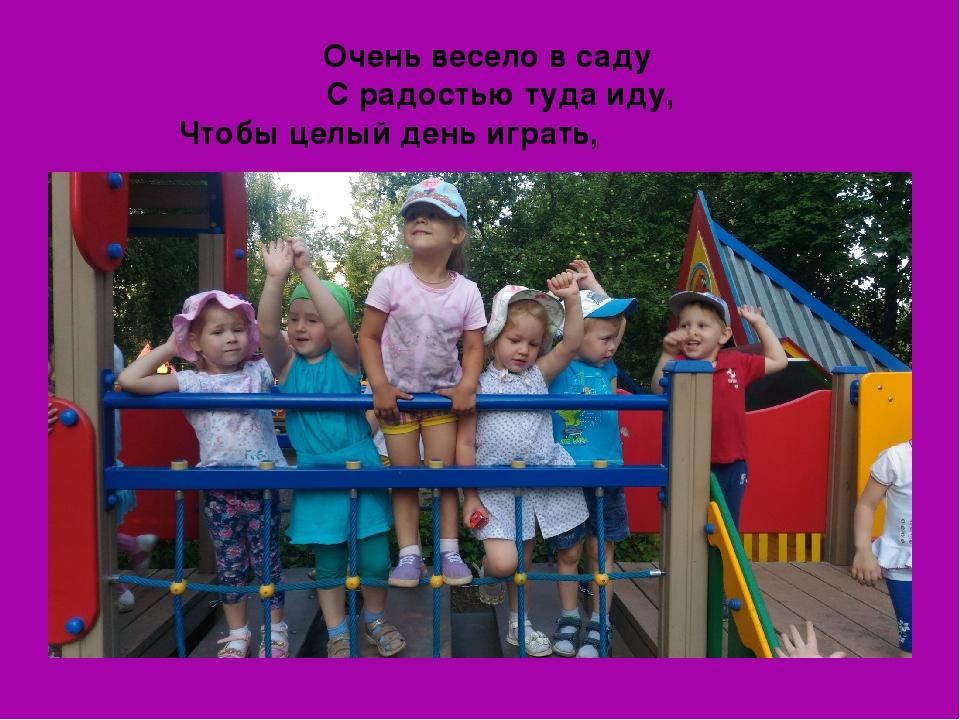 Очень весело в саду С радостью туда иду, Чтобы целый день играть, Бегать, пет...