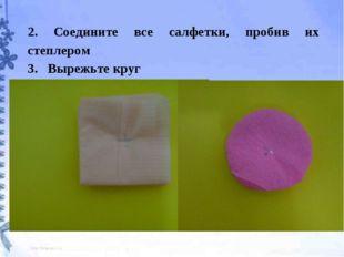 2. Соедините все салфетки, пробив их степлером 3. Вырежьте круг