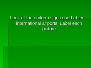 Look at the uniform signs used at the international airports. Label each pict