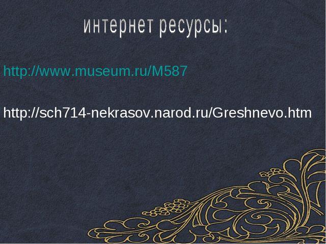 http://www.museum.ru/M587 http://sch714-nekrasov.narod.ru/Greshnevo.htm