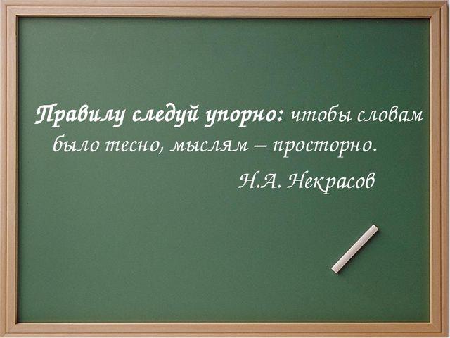 Правилу следуй упорно: чтобы словам было тесно, мыслям– просторно. Н.А. Некр...