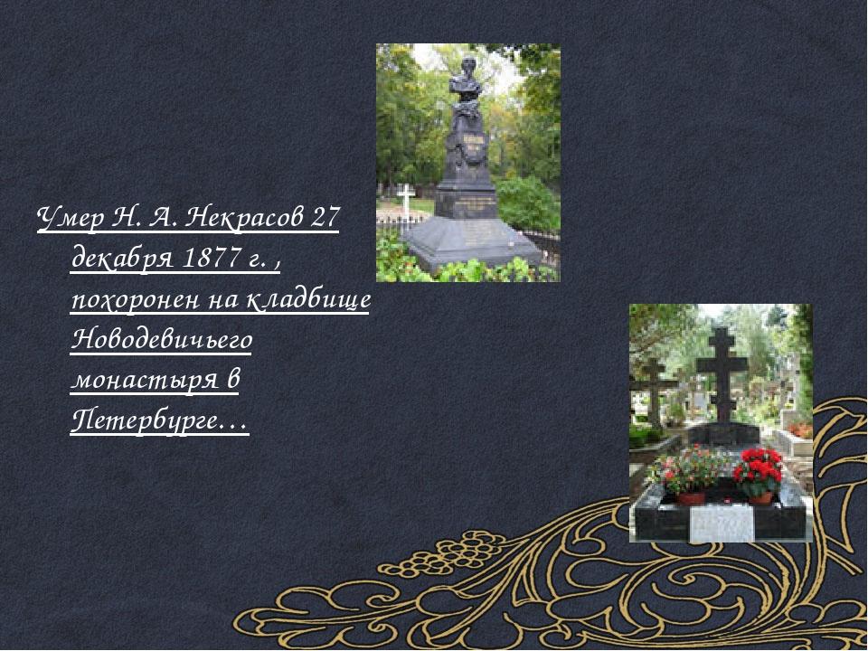 Умер Н. А. Некрасов 27 декабря 1877 г. , похоронен на кладбище Новодевичьего...