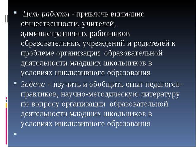 Цель работы - привлечь внимание общественности, учителей, административных р...