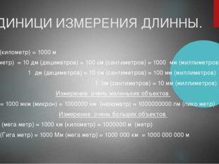 ЕДИНИЦИ ИЗМЕРЕНИЯ ДЛИННЫ. 1 км (километр) = 1000 м 1 м (метр) = 10 дм (дециме