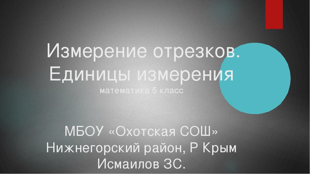 Измерение отрезков. Единицы измерения математика 5 класс МБОУ «Охотская СОШ»...