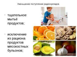 Уменьшение поступление радионуклидов. тщательное мытьё продуктов; исключение