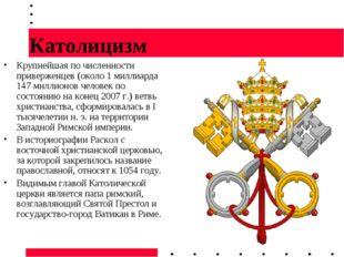 Католицизм Крупнейшая по численности приверженцев (около 1 миллиарда 147 милл