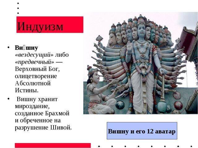 Индуизм Ви́шну «вездесущий» либо «предвечный» — Верховный Бог, олицетворение...