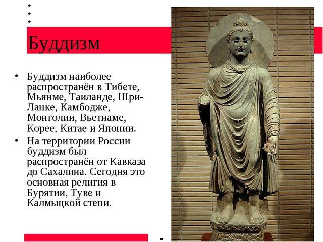 Буддизм Буддизм наиболее распространён в Тибете, Мьянме, Таиланде, Шри-Ланке,...