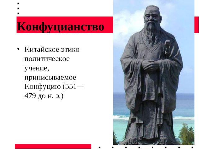 Конфуцианство Китайское этико-политическое учение, приписываемое Конфуцию (55...