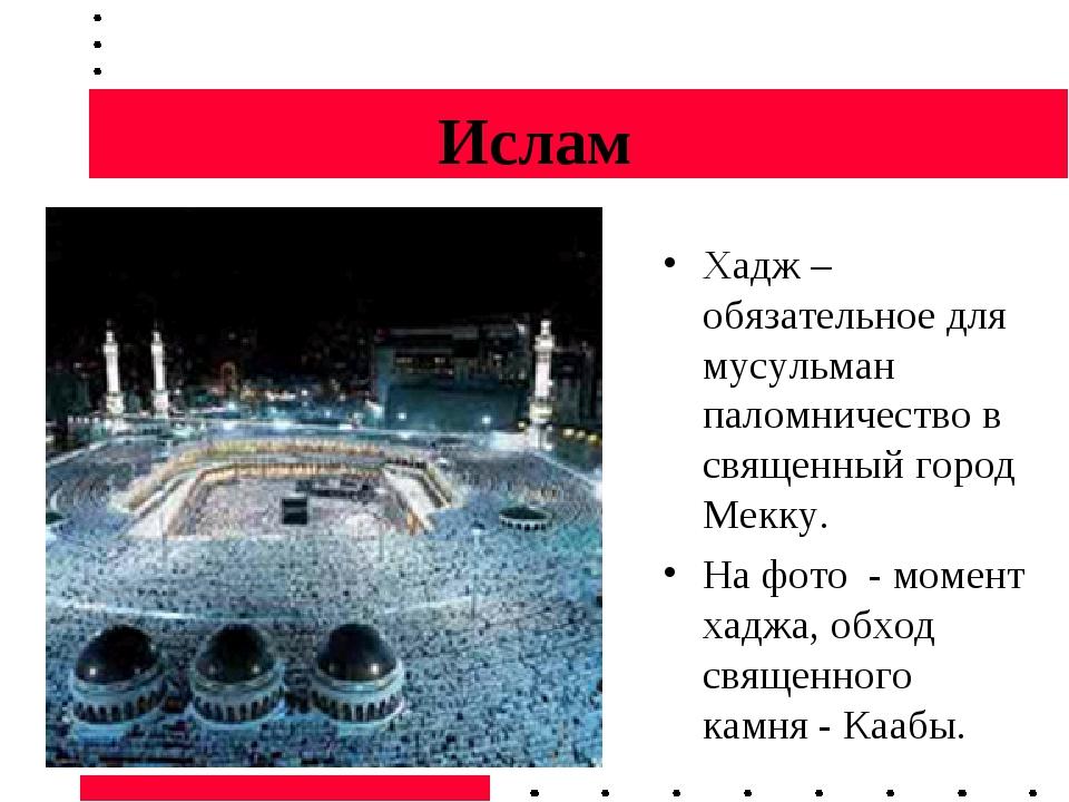 Ислам Хадж – обязательное для мусульман паломничество в священный город Мекку...