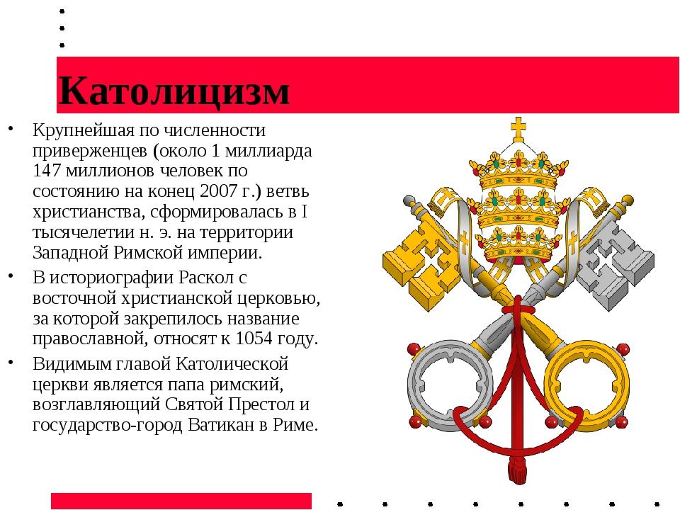 Католицизм Крупнейшая по численности приверженцев (около 1 миллиарда 147 милл...