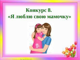 Конкурс 8. «Я люблю свою мамочку» Матюшкина А.В. http://nsportal.ru/user/33485