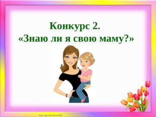 Конкурс 2. «Знаю ли я свою маму?» Матюшкина А.В. http://nsportal.ru/user/33485