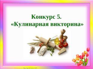 Конкурс 5. «Кулинарная викторина» Матюшкина А.В. http://nsportal.ru/user/33485