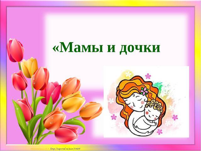 «Мамы и дочки Матюшкина А.В. http://nsportal.ru/user/33485
