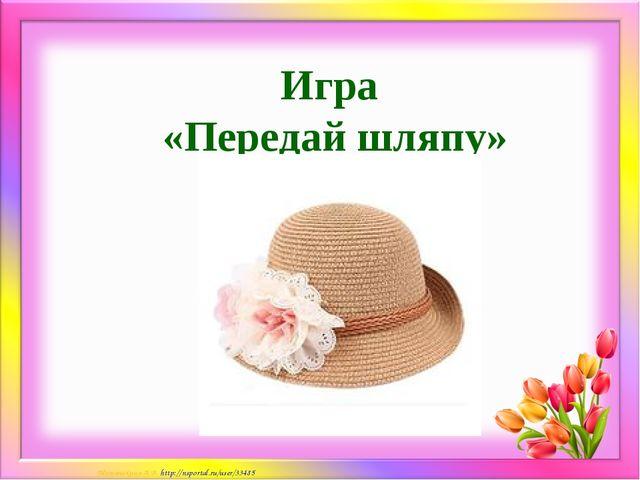 Игра «Передай шляпу» Матюшкина А.В. http://nsportal.ru/user/33485
