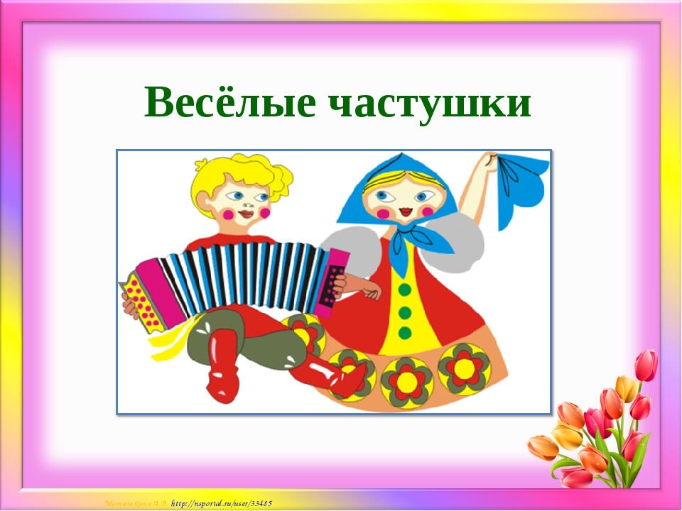 Весёлые частушки Матюшкина А.В. http://nsportal.ru/user/33485