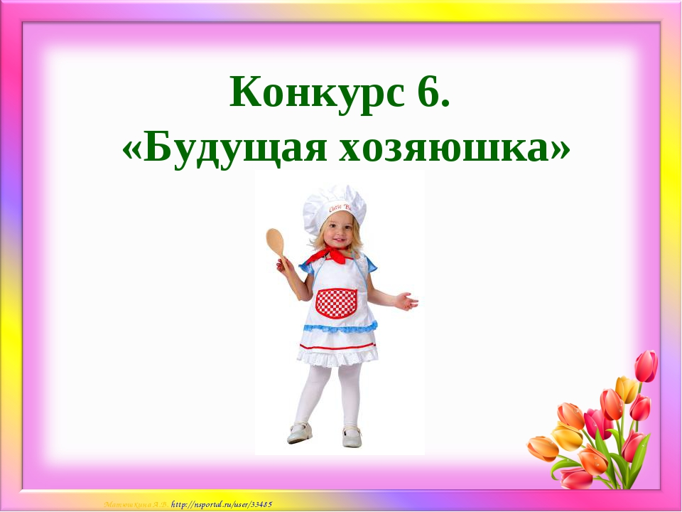 Конкурс 6. «Будущая хозяюшка» Матюшкина А.В. http://nsportal.ru/user/33485
