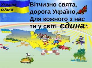 Вітчизно свята, дорога Україно, Для кожного з нас ти у свiтi ... . єдина Укра