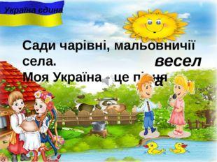 весела Україна єдина Сади чарiвнi, мальовничії села. Моя Україна - це пісня .