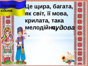 Це щира, багата, як світ, її мова, крилата, така мелодійна, ... . чудова Укра