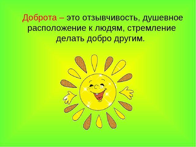 Доброта – это отзывчивость, душевное расположение к людям, стремление делать...