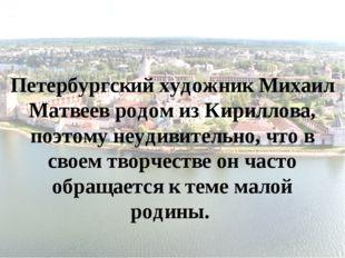 Петербургский художник Михаил Матвеев родом из Кириллова, поэтому неудивитель