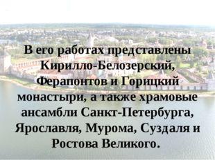 В его работах представлены Кирилло-Белозерский, Ферапонтов и Горицкий монасты