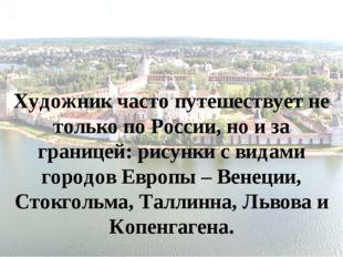 Художник часто путешествует не только по России, но и за границей: рисунки с