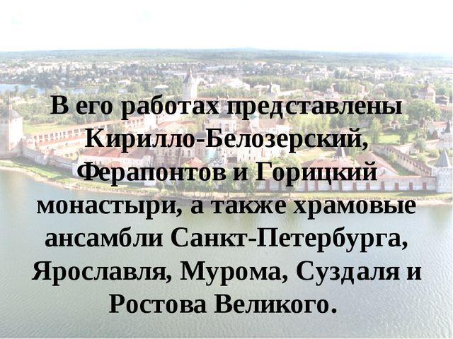 В его работах представлены Кирилло-Белозерский, Ферапонтов и Горицкий монасты...
