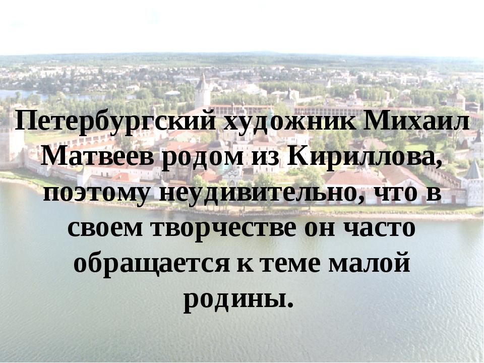 Петербургский художник Михаил Матвеев родом из Кириллова, поэтому неудивитель...