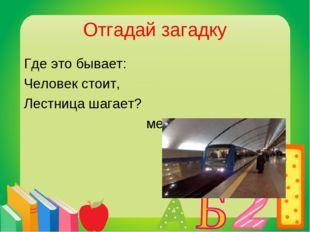 Отгадай загадку Где это бывает: Человек стоит, Лестница шагает? метро