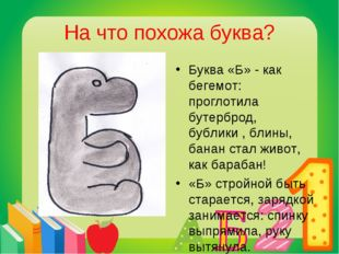 На что похожа буква? Буква «Б» - как бегемот: проглотила бутерброд, бублики ,