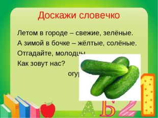 Доскажи словечко Летом в городе – свежие, зелёные. А зимой в бочке – жёлтые,