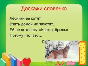 Доскажи словечко Лесники её котят Взять домой не захотят. Ей не скажешь: «Кош