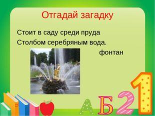Отгадай загадку Стоит в саду среди пруда Столбом серебряным вода. фонтан