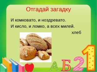 Отгадай загадку И комковато, и ноздревато. И кисло, и ломко, а всех милей. хлеб