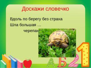Доскажи словечко Вдоль по берегу без страха Шла большая … черепаха.