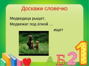 Доскажи словечко Медведица рыщет, Медвежат под ёлкой … ищет