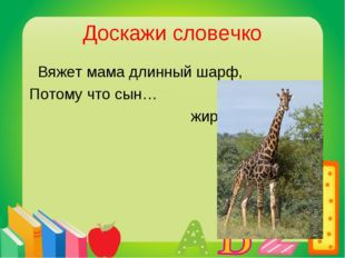 Доскажи словечко Вяжет мама длинный шарф, Потому что сын… жираф