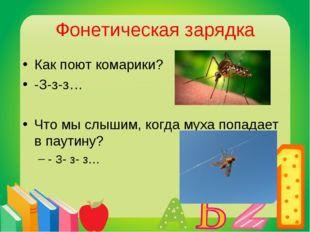Фонетическая зарядка Как поют комарики? -З-з-з… Что мы слышим, когда муха поп