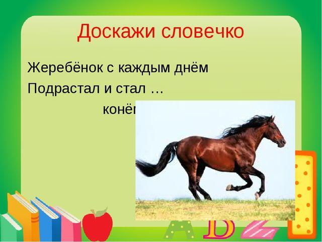 Доскажи словечко Жеребёнок с каждым днём Подрастал и стал … конём