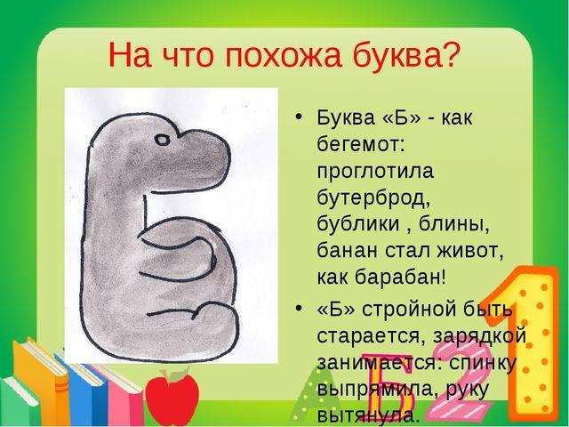 На что похожа буква? Буква «Б» - как бегемот: проглотила бутерброд, бублики ,...