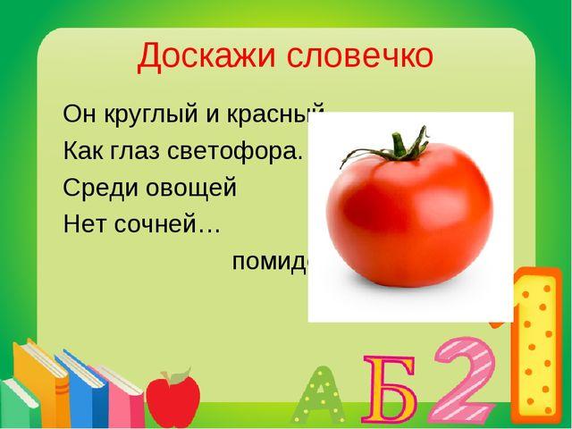 Доскажи словечко Он круглый и красный, Как глаз светофора. Среди овощей Нет с...