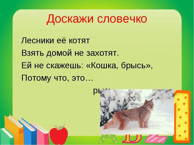 Доскажи словечко Лесники её котят Взять домой не захотят. Ей не скажешь: «Кош...
