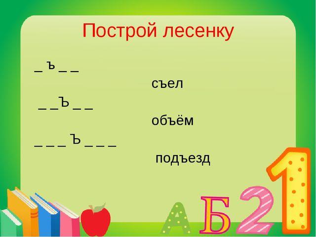 Построй лесенку _ ъ _ _ съел _ _Ъ _ _ объём _ _ _ Ъ _ _ _ подъезд