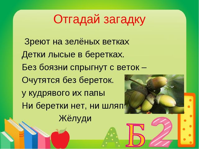 Отгадай загадку Зреют на зелёных ветках Детки лысые в беретках. Без боязни сп...