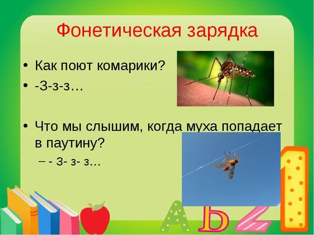 Фонетическая зарядка Как поют комарики? -З-з-з… Что мы слышим, когда муха поп...